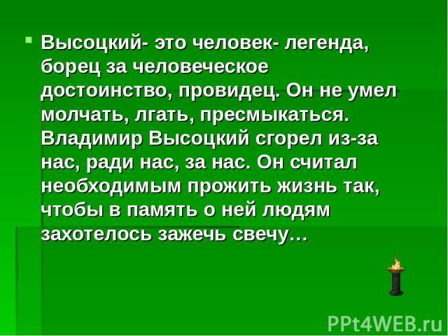 Высоцкий- это человек- легенда, борец за человеческое достоинство, провидец. Он не умел молчать, лгать, пресмыкаться. Владимир Высоцкий сгорел из-за нас, ради нас, за нас. Он считал необходимым прожить жизнь так, чтобы в память о ней людям захотелос…