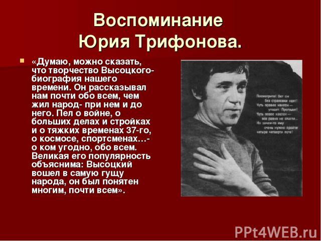 Воспоминание Юрия Трифонова. «Думаю, можно сказать, что творчество Высоцкого- биография нашего времени. Он рассказывал нам почти обо всем, чем жил народ- при нем и до него. Пел о войне, о больших делах и стройках и о тяжких временах 37-го, о космосе…