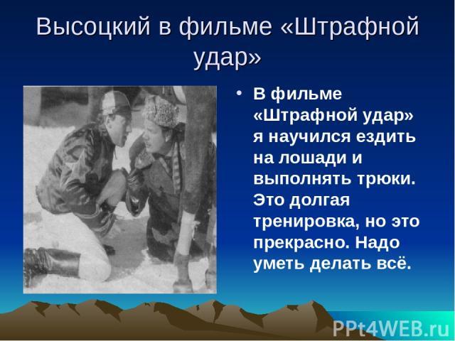 Высоцкий в фильме «Штрафной удар» В фильме «Штрафной удар» я научился ездить на лошади и выполнять трюки. Это долгая тренировка, но это прекрасно. Надо уметь делать всё.