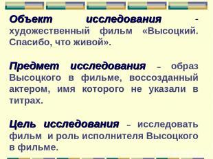 Объект исследования - художественный фильм «Высоцкий. Спасибо, что живой». Предм