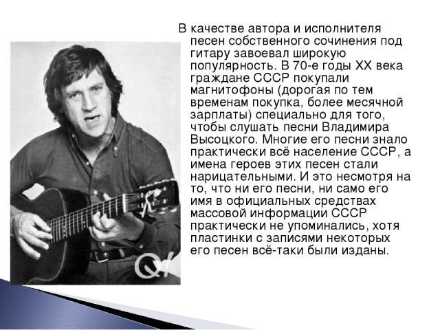 В качестве автора и исполнителя песен собственного сочинения под гитару завоевал широкую популярность. В 70-е годы XX века граждане СССР покупали магнитофоны (дорогая по тем временам покупка, более месячной зарплаты) специально для того, чтобы слуша…