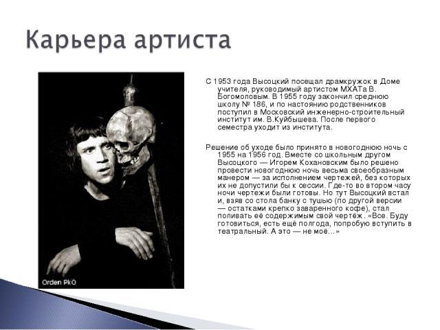 С 1953 года Высоцкий посещал драмкружок в Доме учителя, руководимый артистом МХАТа В. Богомоловым. В 1955 году закончил среднюю школу № 186, и по настоянию родственников поступил в Московский инженерно-строительный институт им. В.Куйбышева. После пе…