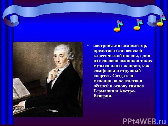 австрийский композитор, представительвенской классической школы, один из основоположников таких музыкальных жанров, как симфония и струнный квартет. Создатель мелодии, впоследствии лёгшей в основугимнов ГерманиииАвстро-Венгрии.