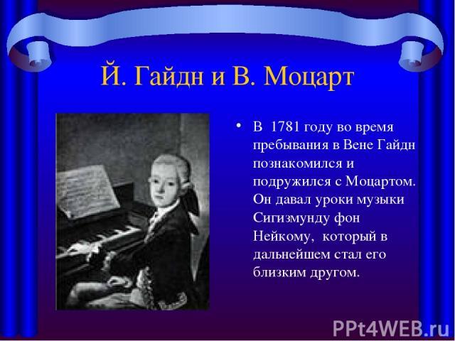Й. Гайдн и В. Моцарт В 1781 годуво время пребывания в Вене Гайдн познакомился и подружился сМоцартом. Он давал уроки музыки Сигизмунду фон Нейкому, который в дальнейшем стал его близким другом.