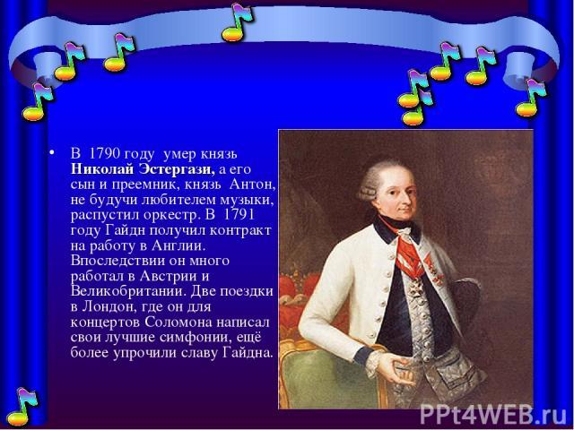 В 1790 году умер князь Николай Эстергази, а его сын и преемник, князь Антон, не будучи любителем музыки, распустил оркестр. В 1791 году Гайдн получил контракт на работу в Англии. Впоследствии он много работал в Австрии и Великобритании. Две поез…