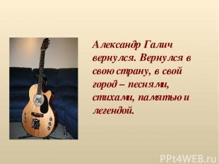 Александр Галич вернулся. Вернулся в свою страну, в свой город – песнями, стихам