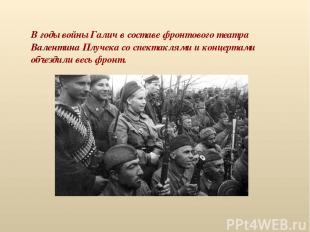 В годы войны Галич в составе фронтового театра Валентина Плучека со спектаклями