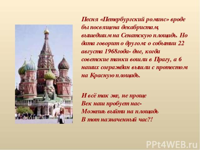 Песня «Петербургский романс» вроде бы посвящена декабристам, вышедшим на Сенатскую площадь. Но дата говорит о другом: о событии 22 августа 1968года- дне, когда советские танки вошли в Прагу, а 6 наших сограждан вышли с протестом на Красную площадь. …
