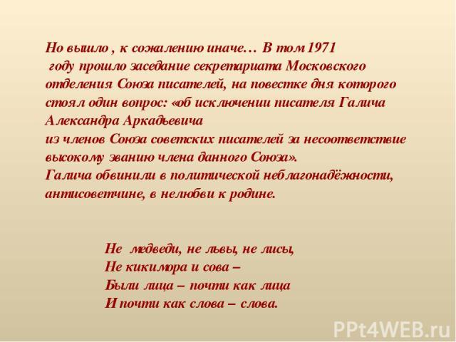 Но вышло , к сожалению иначе… В том 1971 году прошло заседание секретариата Московского отделения Союза писателей, на повестке дня которого стоял один вопрос: «об исключении писателя Галича Александра Аркадьевича из членов Союза советских писателей …