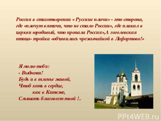 Россия в стихотворении « Русские плачи» - это сторона, где «плачут вятичи, что не стало России», где плакал в церкви юродивый, что пропала Россия»,А гоголевская птица- тройка «объявилась чрезвычайкой в Лефортово!» Я молю тебя: - Выдюжи! Будь и в тле…