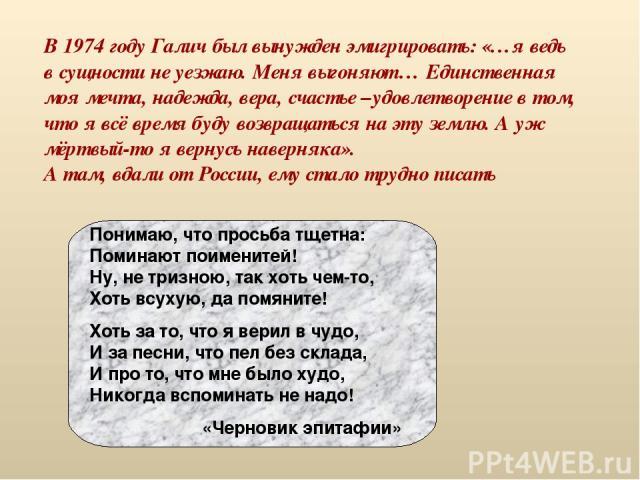 В 1974 году Галич был вынужден эмигрировать: «…я ведь в сущности не уезжаю. Меня выгоняют… Единственная моя мечта, надежда, вера, счастье –удовлетворение в том, что я всё время буду возвращаться на эту землю. А уж мёртвый-то я вернусь наверняка». А …