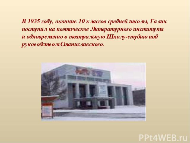 В 1935 году, окончив 10 классов средней школы, Галич поступил на поэтическое Литературного института и одновременно в театральную Школу-студию под руководством Станиславского.