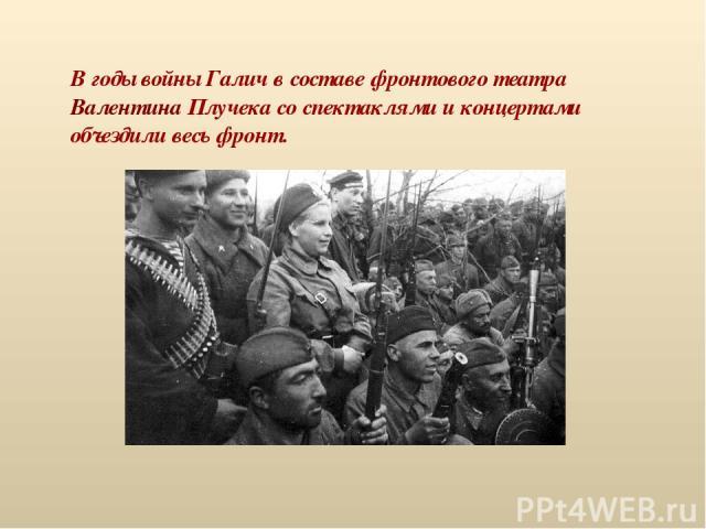 В годы войны Галич в составе фронтового театра Валентина Плучека со спектаклями и концертами объездили весь фронт.