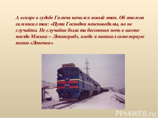 А вскоре в судьбе Галича начался новый этап. Об этом он сам писал так: «Пути Господни неисповедимы, но не случайны. Не случайна была та бессонная ночь в вагоне поезда Москва – Ленинград», когда я написал свою первую песню «Леночка».