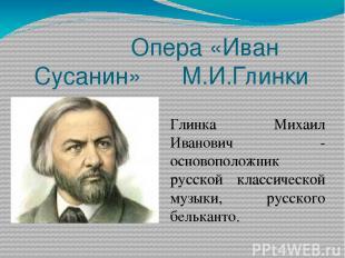 Опера «Иван Сусанин» М.И.Глинки Глинка Михаил Иванович - основоположник русской
