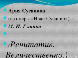 Ария Сусанина (из оперы «Иван Сусанин») М. И. Глинка  (Речитатив. Величественно
