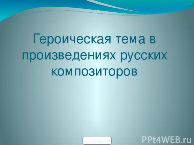 Героическая тема в произведениях русских композиторов 900igr.net