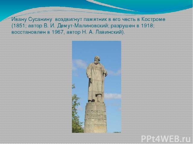 Ивану Сусанину воздвигнут памятник в его честь в Костроме (1851; автор В. И. Демут-Малиновский; разрушен в 1918; восстановлен в 1967, автор Н. А. Лавинский).