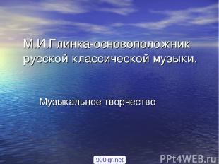 М.И.Глинка-основоположник русской классической музыки. Музыкальное творчество 90