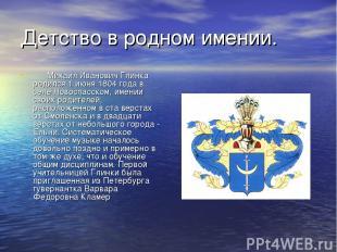 Детство в родном имении.  Михаил Иванович Глинка родился 1 июня 1804 года в