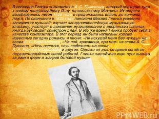 В пансионе Глинка знакомится с А.С.Пушкиным, который приходил туда к своему мл