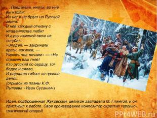 … Предателя, мнили, во мне вы нашли; Их нет и не будет на Русской земли! В ней к