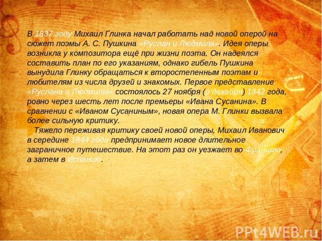 В 1837 году Михаил Глинка начал работать над новой оперой на сюжет поэмы А. С. Пушкина «Руслан и Людмила». Идея оперы возникла у композитора ещё при жизни поэта. Он надеялся составить план по его указаниям, однако гибель Пушкина вынудила Глинку обра…