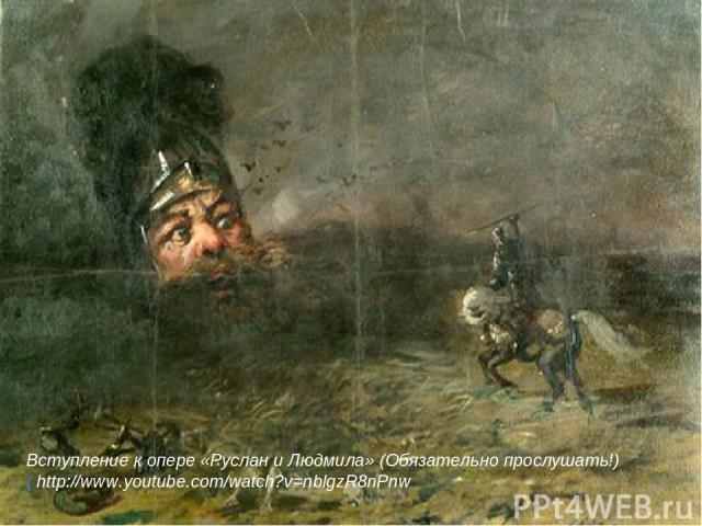 Вступление к опере «Руслан и Людмила» (Обязательно прослушать!) ( http://www.youtube.com/watch?v=nblgzR8nPnw