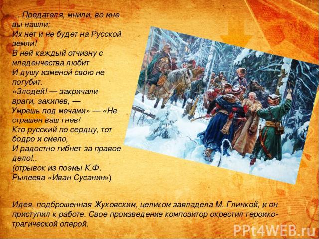 … Предателя, мнили, во мне вы нашли; Их нет и не будет на Русской земли! В ней каждый отчизну с младенчества любит И душу изменой свою не погубит. «Злодей! — закричали враги, закипев, — Умрешь под мечами» — «Не страшен ваш гнев! Кто русский по сердц…