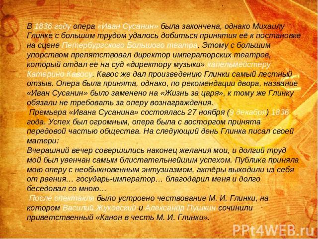 В 1836 году опера «Иван Сусанин» была закончена, однако Михаилу Глинке с большим трудом удалось добиться принятия её к постановке на сцене Петербургского Большого театра. Этому с большим упорством препятствовал директор императорских театров, которы…