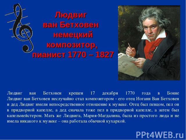 Людвиг ван Бетховен крещен 17 декабря 1770 года в Бонне Людвиг ван Бетховен неслучайно стал композитором - его отец Иоганн Ван Бетховен и дед Людвиг имели непосредственное отношение к музыке. Отец был певцом, пел он в придворной капелле, а дед снача…