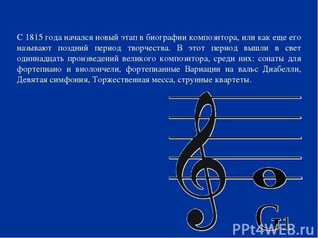 С 1815 года начался новый этап в биографии композитора, или как еще его называют поздний период творчества. В этот период вышли в свет одиннадцать произведений великого композитора, среди них: сонаты для фортепиано и виолончели, фортепианные Вариаци…