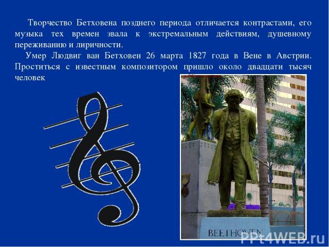 Творчество Бетховена позднего периода отличается контрастами, его музыка тех времен звала к экстремальным действиям, душевному переживанию и лиричности. Умер Людвиг ван Бетховен 26 марта 1827 года в Вене в Австрии. Проститься с известным композиторо…