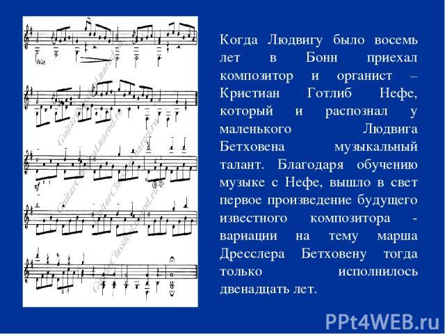 Когда Людвигу было восемь лет в Бонн приехал композитор и органист – Кристиан Готлиб Нефе, который и распознал у маленького Людвига Бетховена музыкальный талант. Благодаря обучению музыке с Нефе, вышло в свет первое произведение будущего известного …