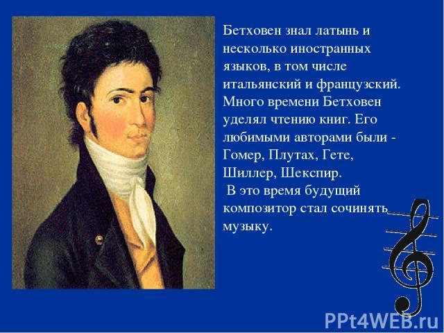 Бетховен знал латынь и несколько иностранных языков, в том числе итальянский и французский. Много времени Бетховен уделял чтению книг. Его любимыми авторами были - Гомер, Плутах, Гете, Шиллер, Шекспир. В это время будущий композитор стал сочинять музыку.