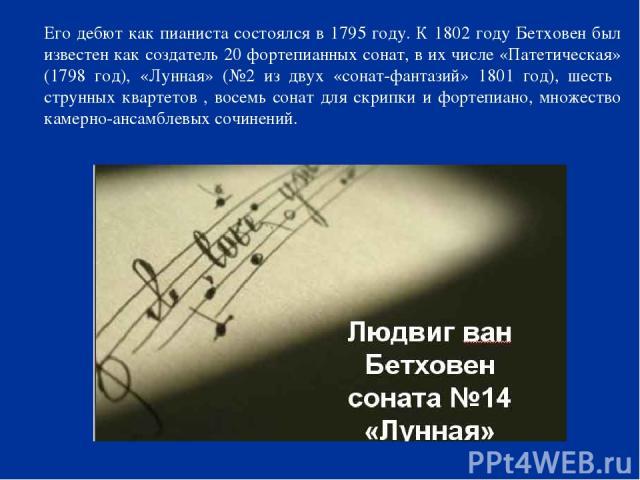 Его дебют как пианиста состоялся в 1795 году. К 1802 году Бетховен был известен как создатель 20 фортепианных сонат, в их числе «Патетическая» (1798 год), «Лунная» (№2 из двух «сонат-фантазий» 1801 год), шесть струнных квартетов , восемь сонат для с…