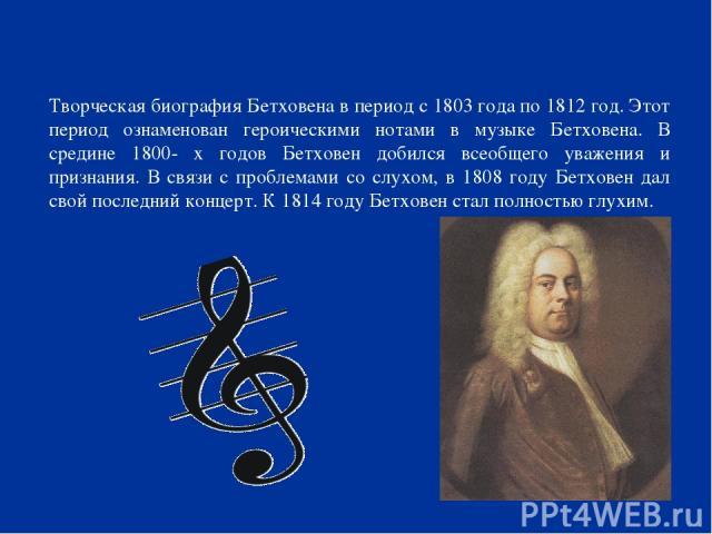 Творческая биография Бетховена в период с 1803 года по 1812 год. Этот период ознаменован героическими нотами в музыке Бетховена. В средине 1800- х годов Бетховен добился всеобщего уважения и признания. В связи с проблемами со слухом, в 1808 году Бет…