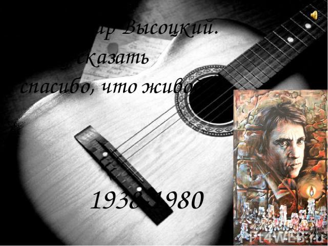 Владимир Высоцкий. Кому сказать спасибо, что живой… 1938-1980