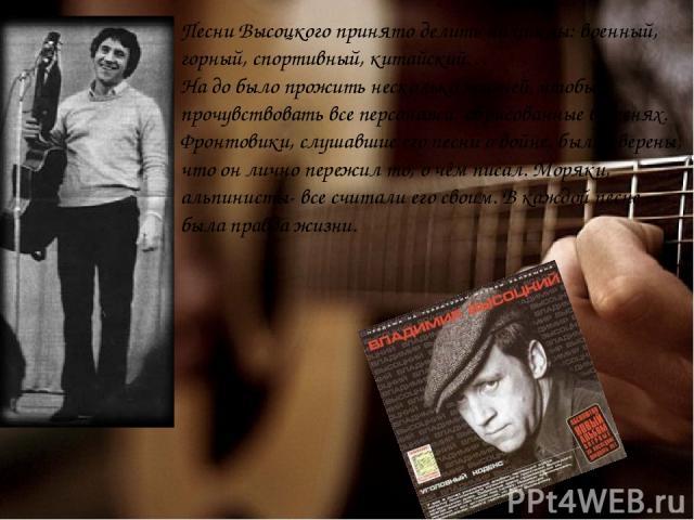 Песни Высоцкого принято делить на циклы: военный, горный, спортивный, китайский… На до было прожить несколько жизней, чтобы прочувствовать все персонажи, обрисованные в песнях. Фронтовики, слушавшие его песни о войне, были уверены, что он лично пере…