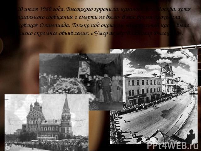 … 20 июля 1980 года. Высоцкого хоронила, казалось, вся Москва, хотя официального сообщения о смерти не было- в это время проходила московская Олимпиада. Только под окошком театральной кассы было вывешено скромное объявление: « Умер актёр Владимир Вы…