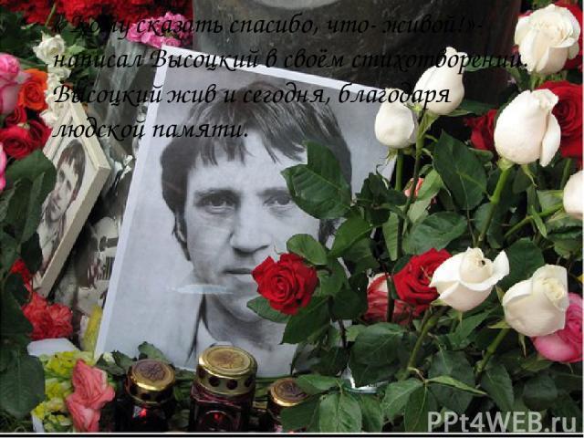 « Кому сказать спасибо, что- живой!»- написал Высоцкий в своём стихотворении. Высоцкий жив и сегодня, благодаря людской памяти.