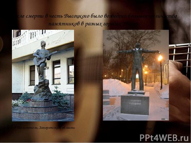 После смерти в честь Высоцкого было возведено большое количество памятников в разных городах России город Мелитополь, Запорожская область Москва, Страстной бульвар