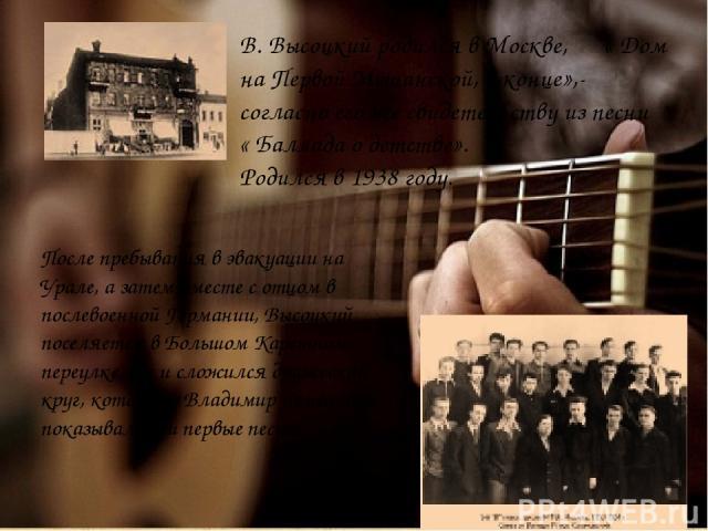В. Высоцкий родился в Москве, « Дом на Первой Мещанской, в конце»,- согласно его же свидетельству из песни « Баллада о детстве». Родился в 1938 году. После пребывания в эвакуации на Урале, а затем вместе с отцом в послевоенной Германии, Высоцкий пос…