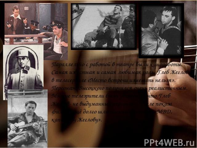 Параллельно с работой в театре были киноработы. Самая известная и самая любимая роль- Глеб Жеглов в телесериале «Место встречи изменить нельзя». Персонаж Высоцкого получился очень реалистичным. Многие телезрители были убеждены, что Глеб Жеглов- не в…