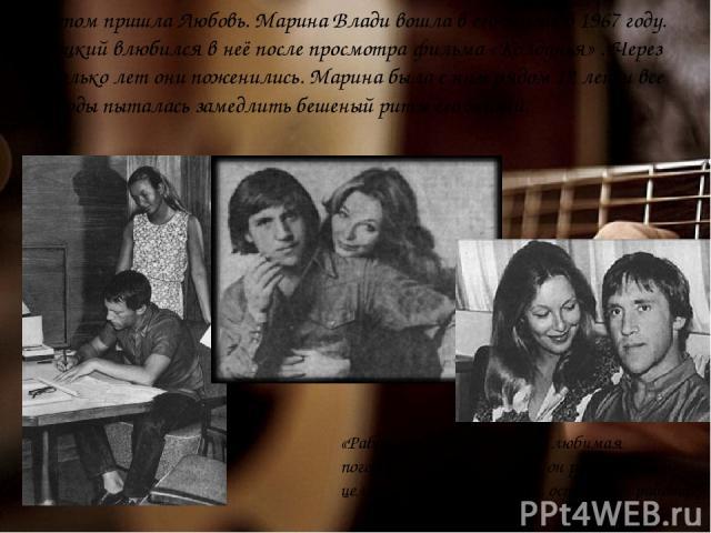 А потом пришла Любовь. Марина Влади вошла в его жизнь в 1967 году. Высоцкий влюбился в неё после просмотра фильма «Колдунья» . Через несколько лет они поженились. Марина была с ним рядом 12 лет и все эти годы пыталась замедлить бешеный ритм его жизн…