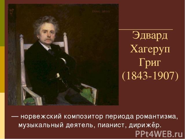 Эдвард Хагеруп Григ (1843-1907) — норвежский композитор периода романтизма, музыкальный деятель, пианист, дирижёр.