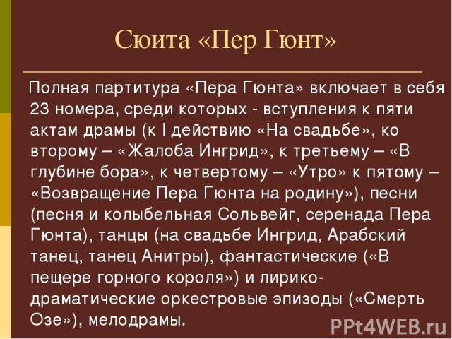Сюита «Пер Гюнт» Полная партитура «Пера Гюнта» включает в себя 23 номера, среди которых - вступления к пяти актам драмы (к I действию «На свадьбе», ко второму – «Жалоба Ингрид», к третьему – «В глубине бора», к четвертому – «Утро» к пятому – «Возвра…