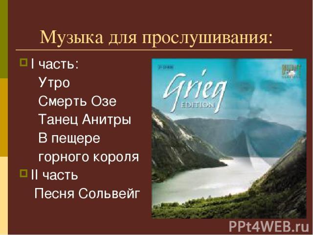 Музыка для прослушивания: I часть: Утро Смерть Озе Танец Анитры В пещере горного короля II часть Песня Сольвейг