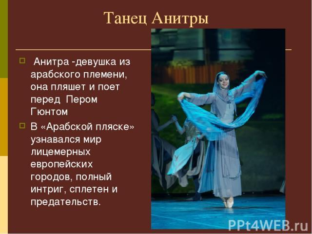 Танец Анитры Анитра -девушка из арабского племени, она пляшет и поет перед Пером Гюнтом В «Арабской пляске» узнавался мир лицемерных европейских городов, полный интриг, сплетен и предательств.