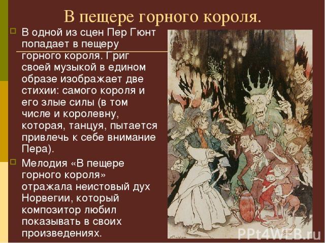 В пещере горного короля. В одной из сцен Пер Гюнт попадает в пещеру горного короля. Григ своей музыкой в едином образе изображает две стихии: самого короля и его злые силы (в том числе и королевну, которая, танцуя, пытается привлечь к себе внимание …